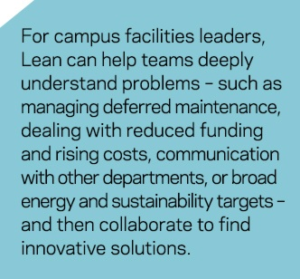 For campus facilities leaders, Lean can help teams deeply understand problems - such as managing deferred maintenance, dealing with reduced funding and rising costs, communication with other departments, or broad energy and sustainability targets - and then collaborate to find innovative solutions.